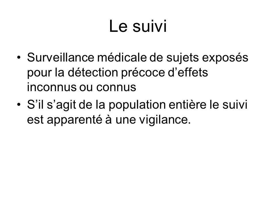 Le suivi Surveillance médicale de sujets exposés pour la détection précoce d'effets inconnus ou connus.