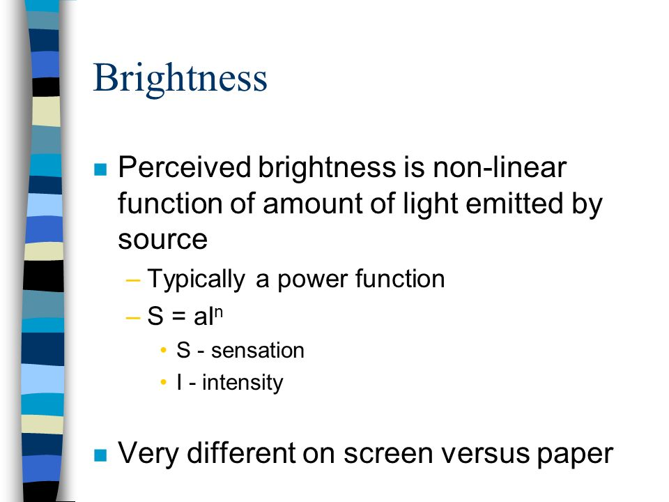 Brightness Perceived brightness is non-linear function of amount of light emitted by source. Typically a power function.