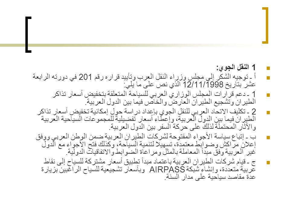 1 النقل الجوي: أ ـ توجيه الشكر إلى مجلس وزراء النقل العرب وتأييد قراره رقم 201 في دورته الرابعة عشر بتاريخ 12/11/1998 الذي نص على ما يلي: