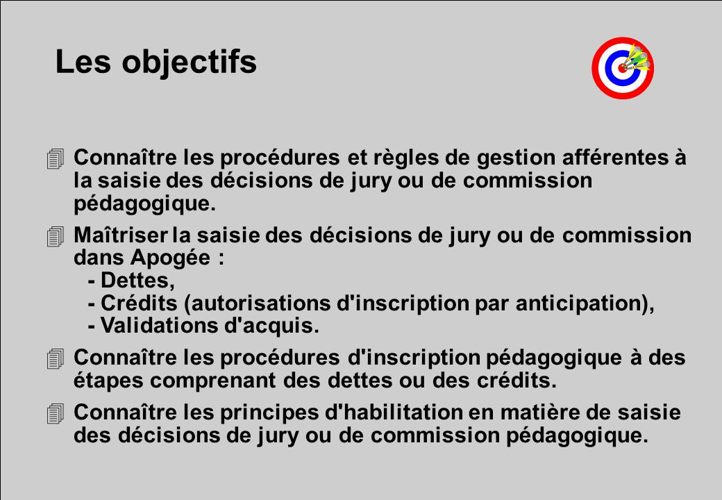 Les objectifs Connaître les procédures et règles de gestion afférentes à la saisie des décisions de jury ou de commission pédagogique.