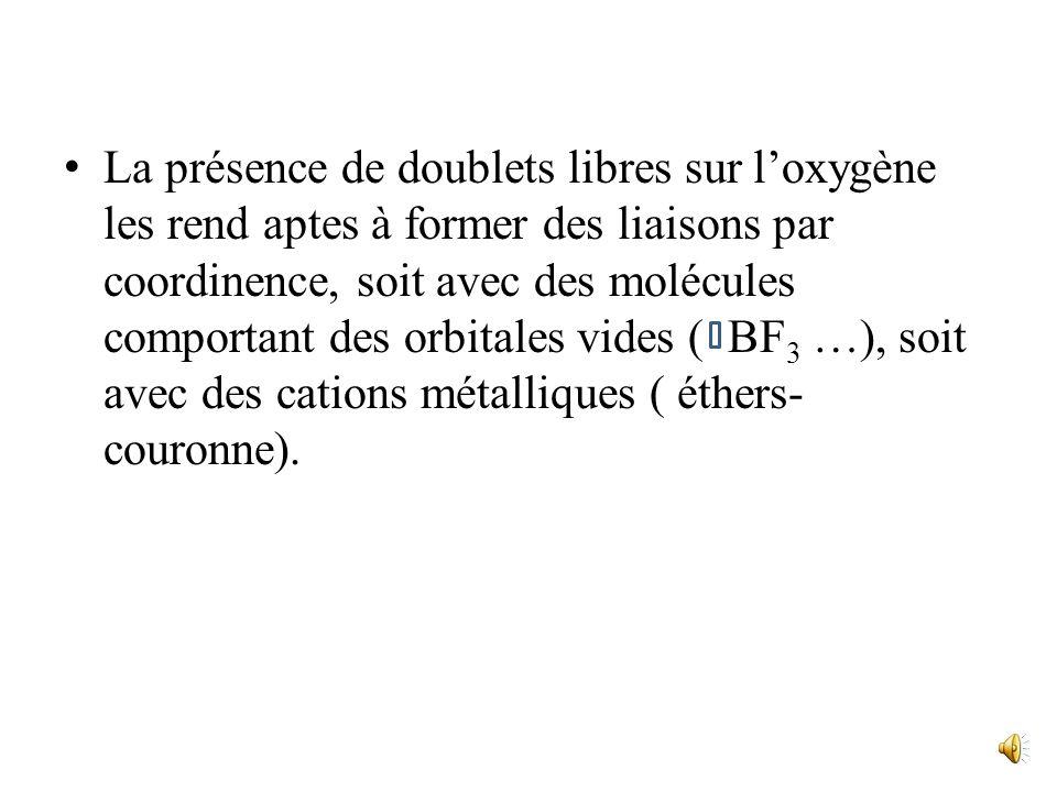 La présence de doublets libres sur l'oxygène les rend aptes à former des liaisons par coordinence, soit avec des molécules comportant des orbitales vides ( BF3 …), soit avec des cations métalliques ( éthers-couronne).
