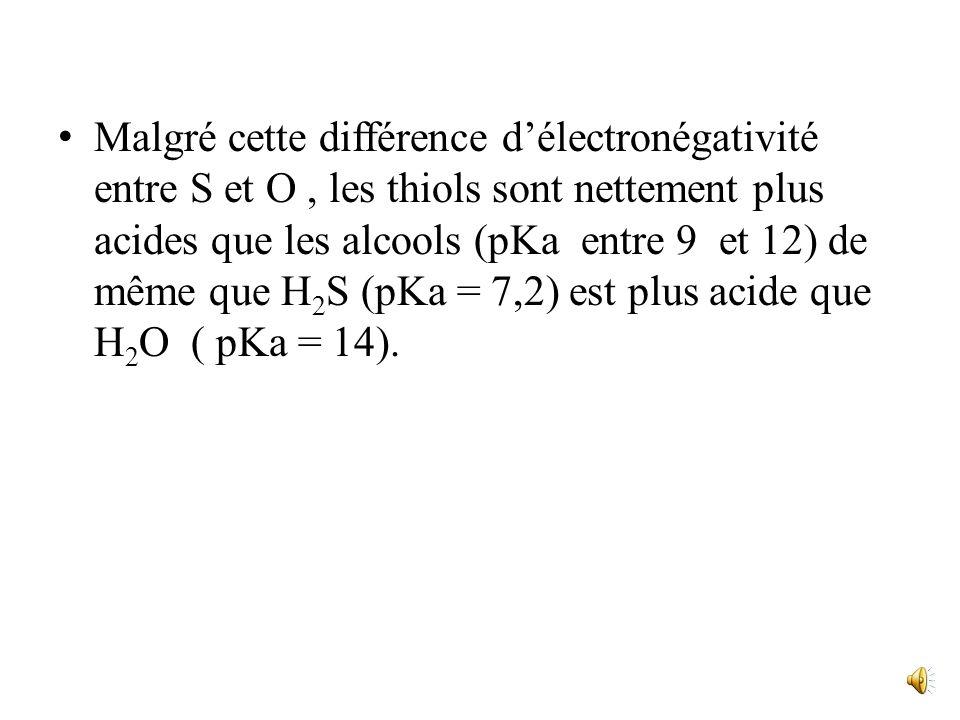 Malgré cette différence d'électronégativité entre S et O , les thiols sont nettement plus acides que les alcools (pKa entre 9 et 12) de même que H2S (pKa = 7,2) est plus acide que H2O ( pKa = 14).