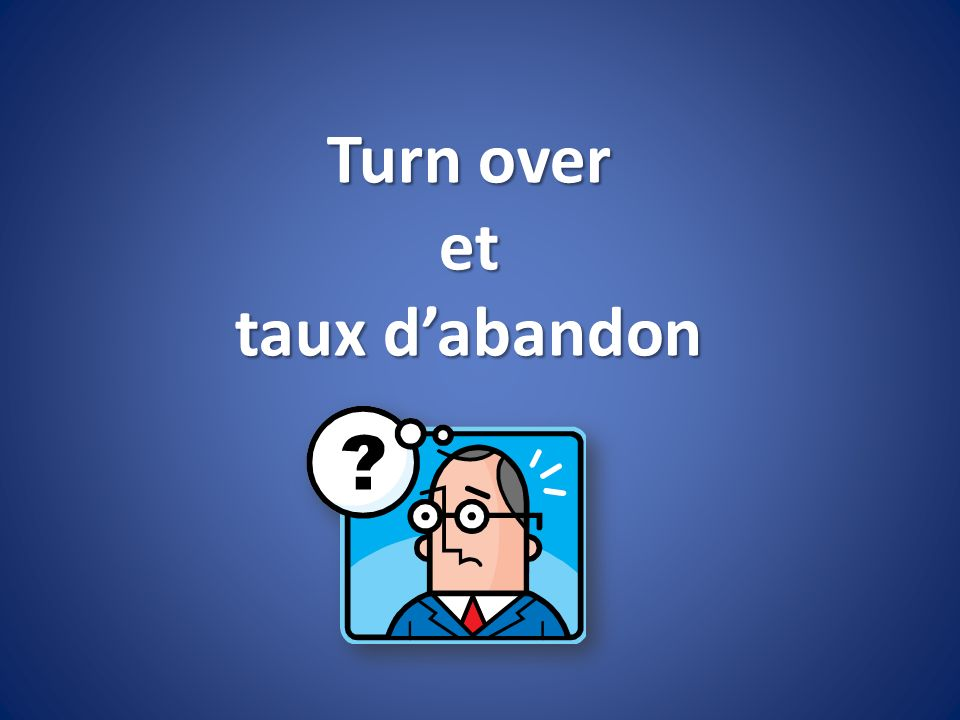 Turn over et taux d'abandon