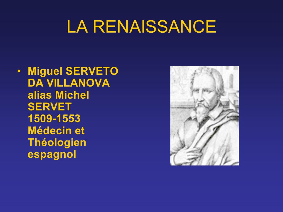 LA RENAISSANCE Miguel SERVETO DA VILLANOVA alias Michel SERVET 1509-1553 Médecin et Théologien espagnol.