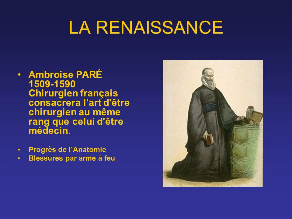LA RENAISSANCE Ambroise PARÉ 1509-1590 Chirurgien français consacrera l art d être chirurgien au même rang que celui d être médecin.