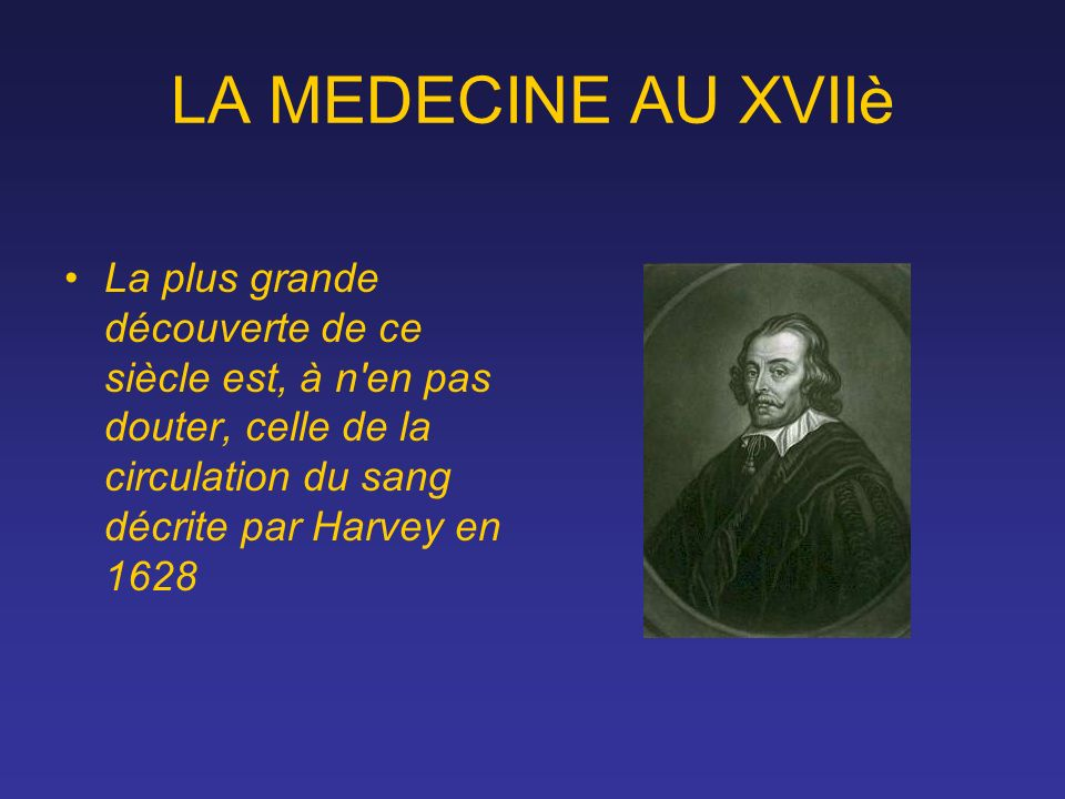 LA MEDECINE AU XVIIè La plus grande découverte de ce siècle est, à n en pas douter, celle de la circulation du sang décrite par Harvey en 1628.