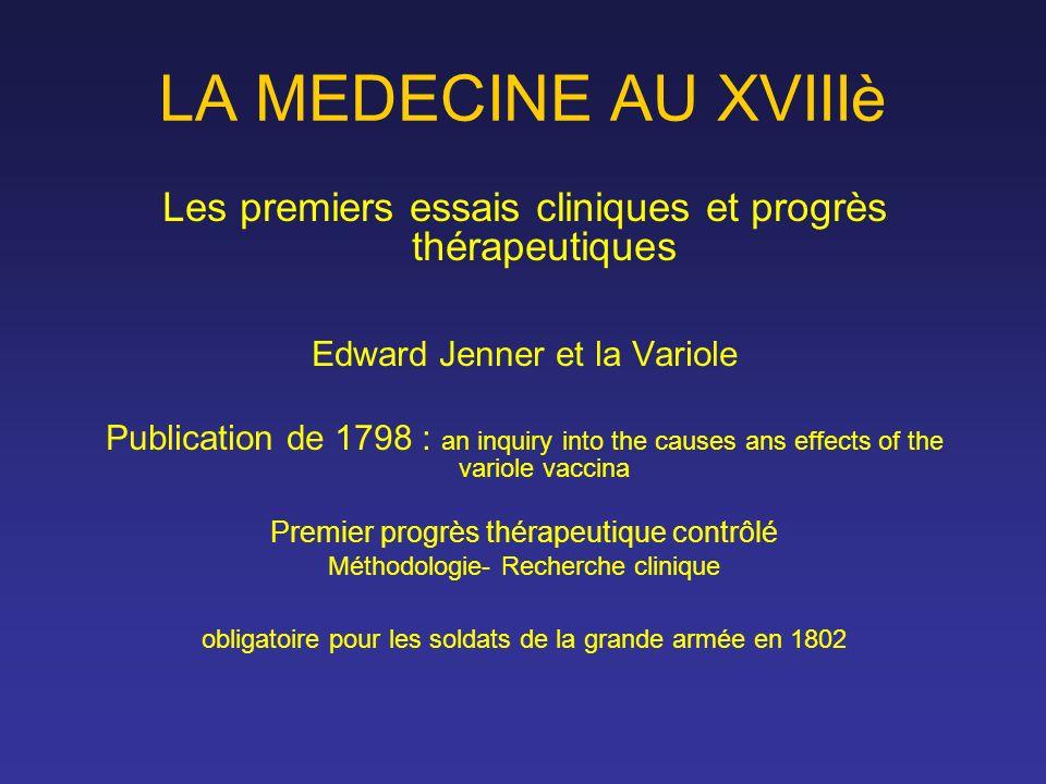LA MEDECINE AU XVIIIè Les premiers essais cliniques et progrès thérapeutiques. Edward Jenner et la Variole.