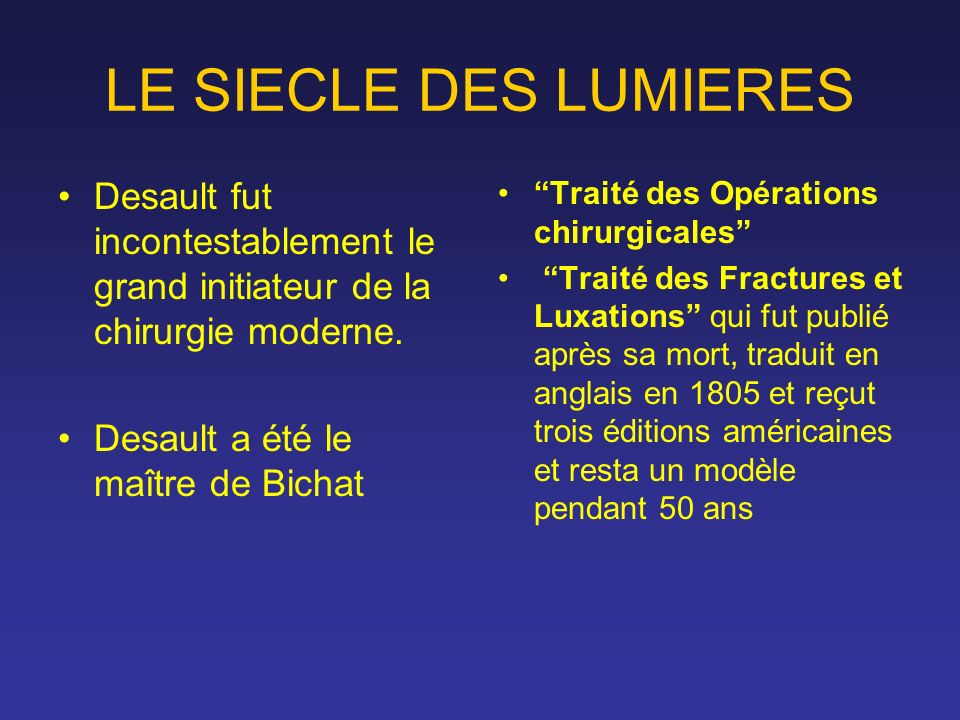 LE SIECLE DES LUMIERES Desault fut incontestablement le grand initiateur de la chirurgie moderne. Desault a été le maître de Bichat.