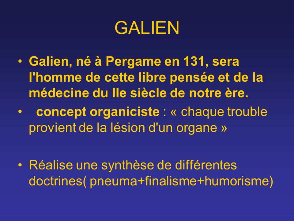 GALIEN Galien, né à Pergame en 131, sera l homme de cette libre pensée et de la médecine du IIe siècle de notre ère.