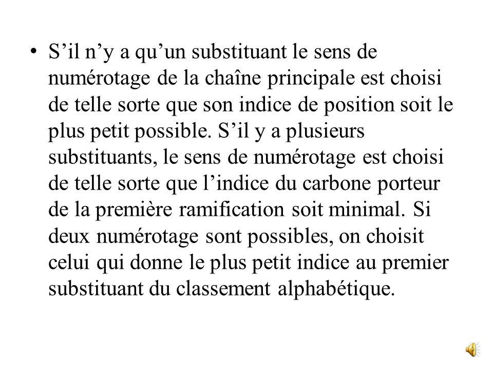 S'il n'y a qu'un substituant le sens de numérotage de la chaîne principale est choisi de telle sorte que son indice de position soit le plus petit possible.
