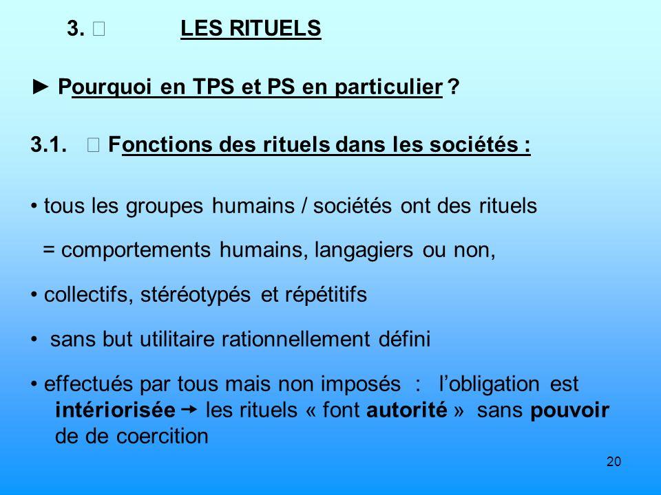 3. ▶ LES RITUELS ► Pourquoi en TPS et PS en particulier 3.1.  Fonctions des rituels dans les sociétés :