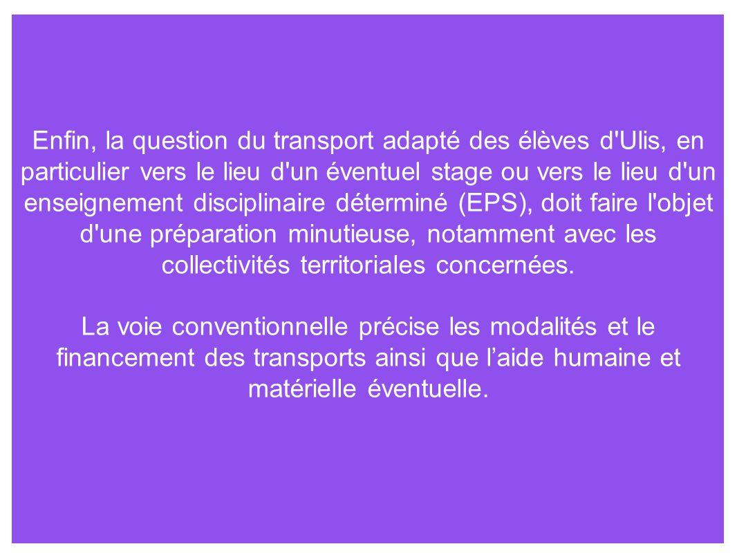 Enfin, la question du transport adapté des élèves d Ulis, en particulier vers le lieu d un éventuel stage ou vers le lieu d un enseignement disciplinaire déterminé (EPS), doit faire l objet d une préparation minutieuse, notamment avec les collectivités territoriales concernées.