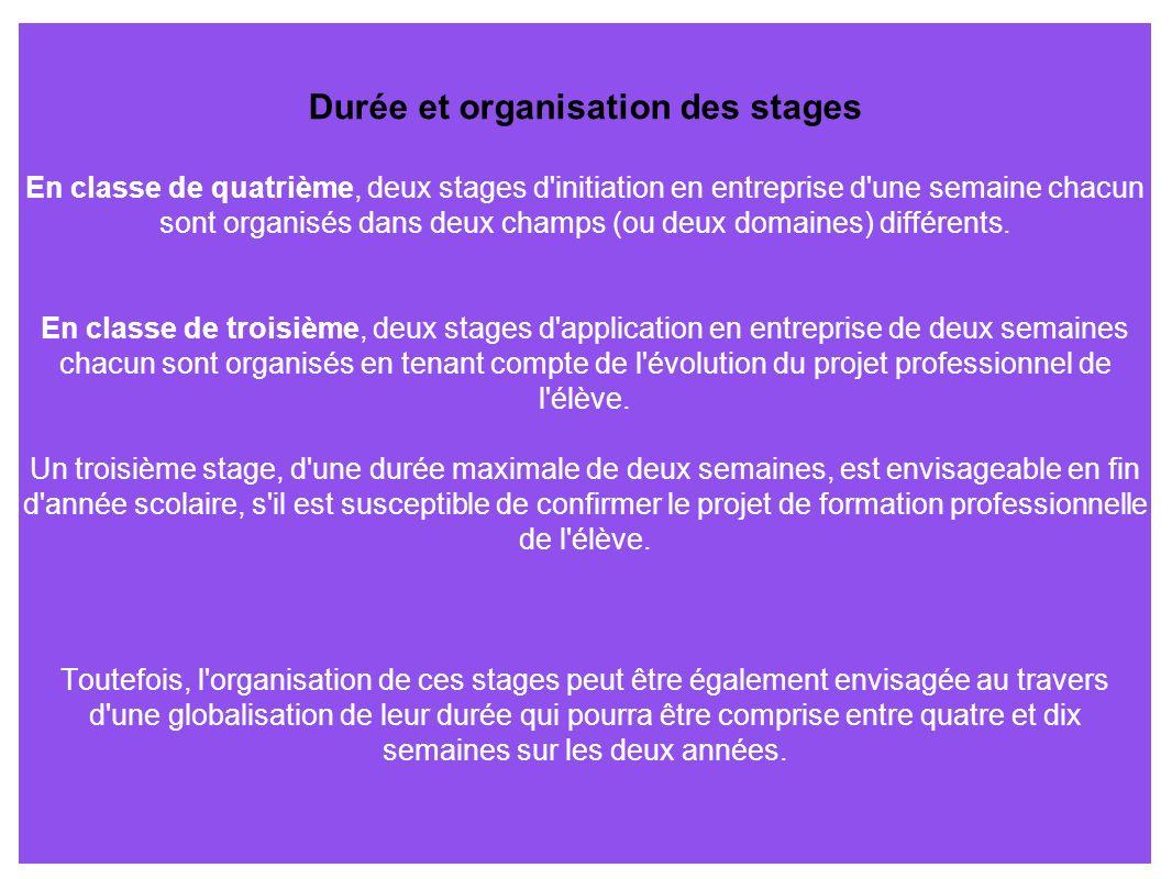 Durée et organisation des stages En classe de quatrième, deux stages d initiation en entreprise d une semaine chacun sont organisés dans deux champs (ou deux domaines) différents.