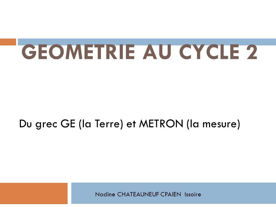 GEOMETRIE AU CYCLE 2 Du grec GE (la Terre) et METRON (la mesure)