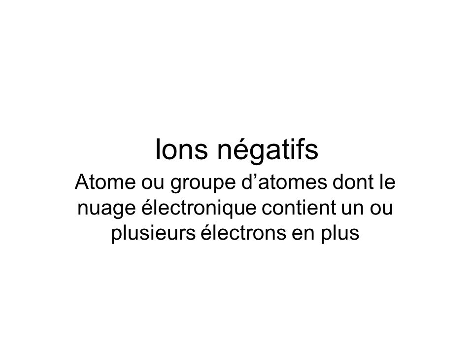 Ions négatifs Atome ou groupe d'atomes dont le nuage électronique contient un ou plusieurs électrons en plus.