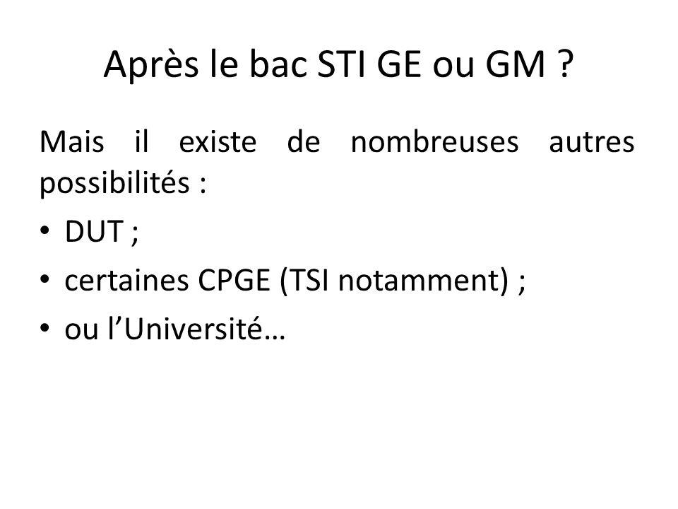 Après le bac STI GE ou GM Mais il existe de nombreuses autres possibilités : DUT ; certaines CPGE (TSI notamment) ;
