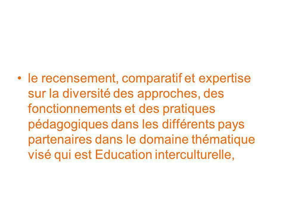 le recensement, comparatif et expertise sur la diversité des approches, des fonctionnements et des pratiques pédagogiques dans les différents pays partenaires dans le domaine thématique visé qui est Education interculturelle,