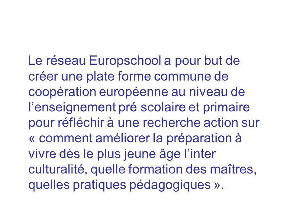 Le réseau Europschool a pour but de créer une plate forme commune de coopération européenne au niveau de l'enseignement pré scolaire et primaire pour réfléchir à une recherche action sur « comment améliorer la préparation à vivre dès le plus jeune âge l'inter culturalité, quelle formation des maîtres, quelles pratiques pédagogiques ».