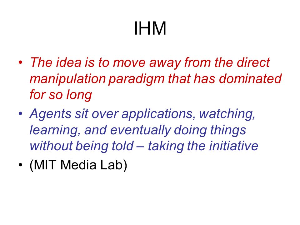 IHM The idea is to move away from the direct manipulation paradigm that has dominated for so long.