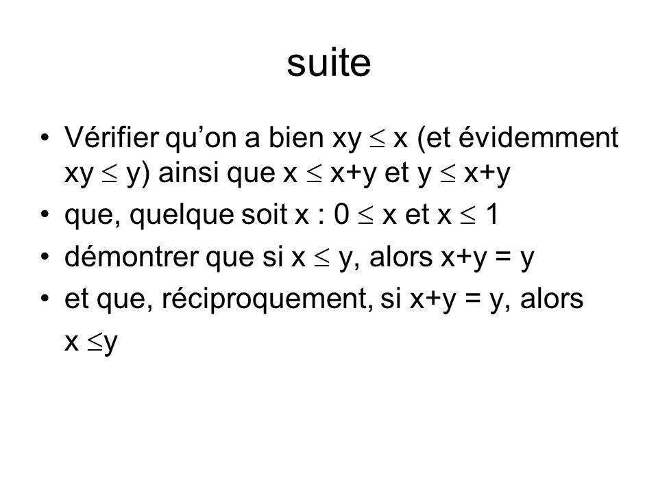suiteVérifier qu'on a bien xy  x (et évidemment xy  y) ainsi que x  x+y et y  x+y. que, quelque soit x : 0  x et x  1.