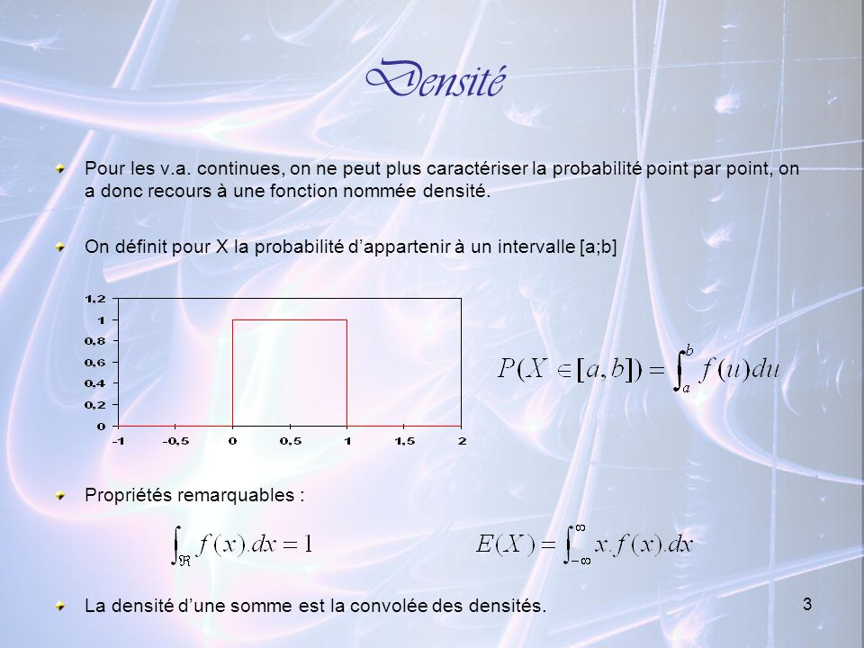 DensitéPour les v.a. continues, on ne peut plus caractériser la probabilité point par point, on a donc recours à une fonction nommée densité.