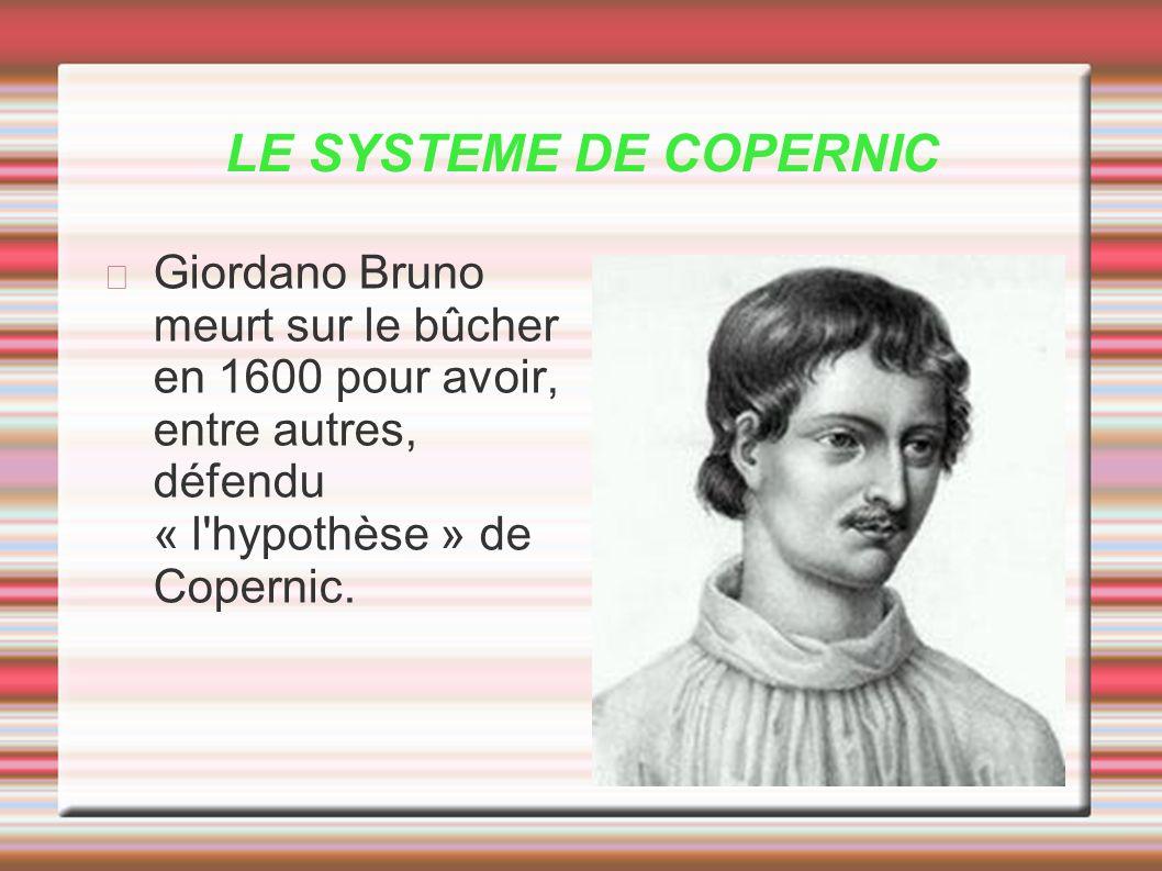 LE SYSTEME DE COPERNIC Giordano Bruno meurt sur le bûcher en 1600 pour avoir, entre autres, défendu « l hypothèse » de Copernic.