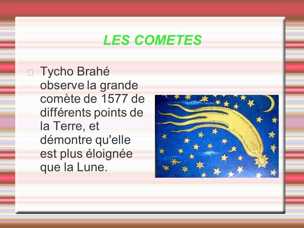 LES COMETESTycho Brahé observe la grande comète de 1577 de différents points de la Terre, et démontre qu elle est plus éloignée que la Lune.