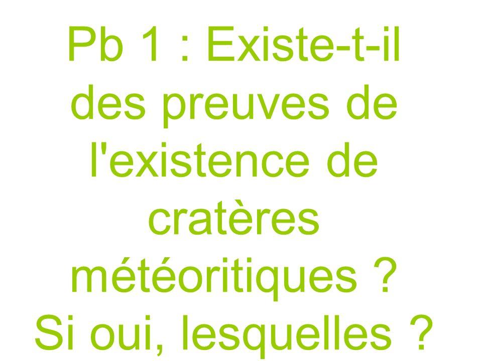 Pb 1 : Existe-t-il des preuves de l existence de cratères météoritiques Si oui, lesquelles