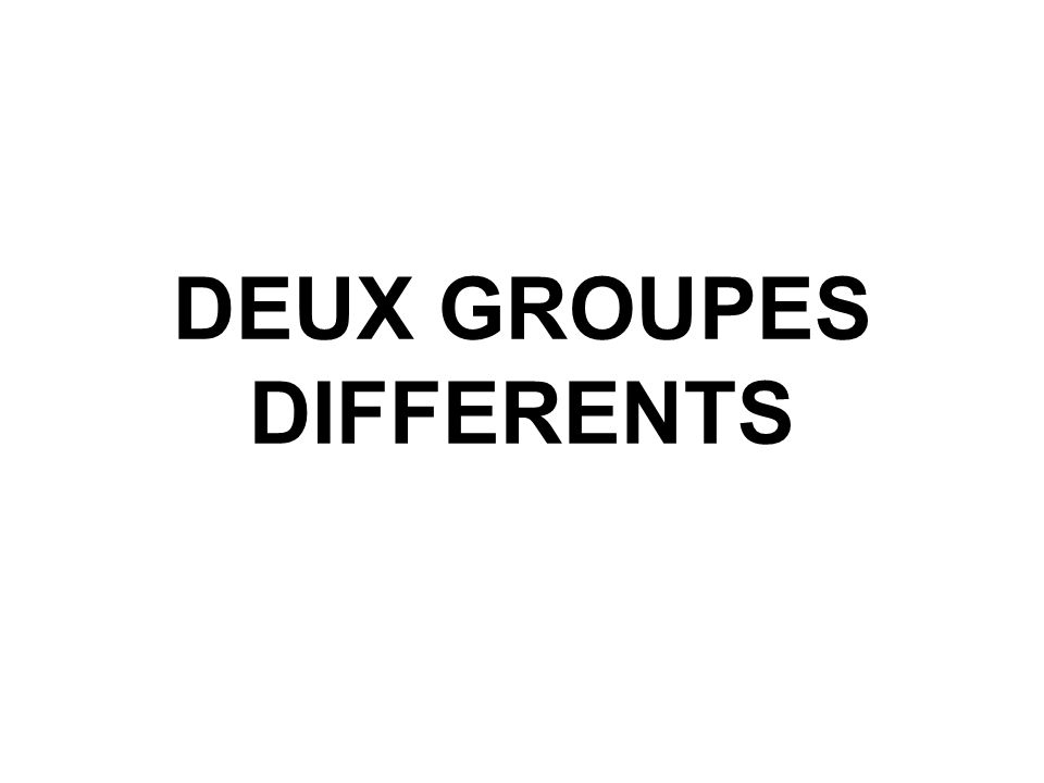 DEUX GROUPES DIFFERENTS