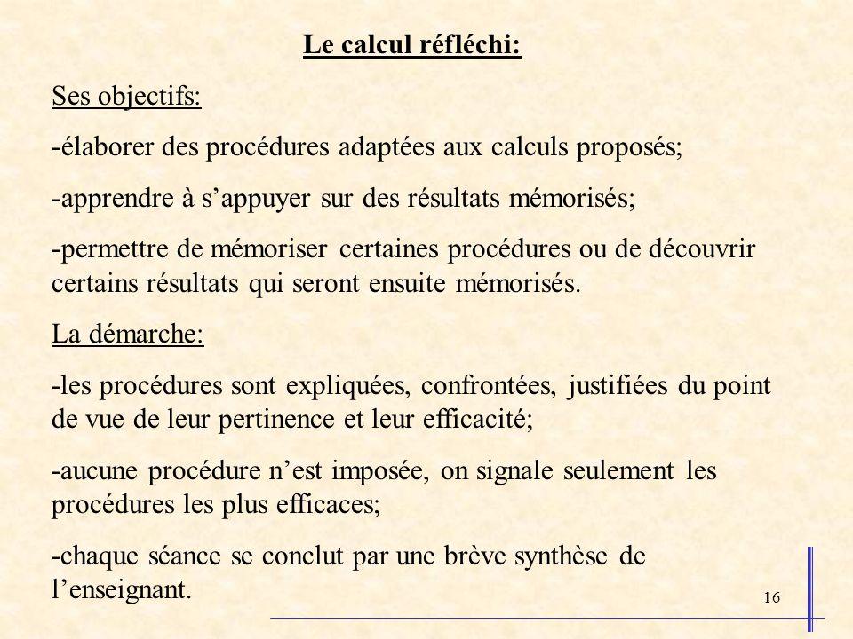 Le calcul réfléchi: Ses objectifs: élaborer des procédures adaptées aux calculs proposés; apprendre à s'appuyer sur des résultats mémorisés;