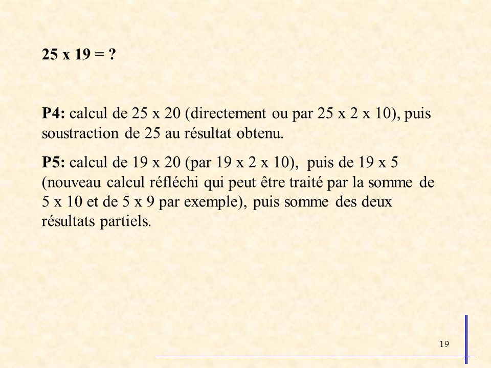 25 x 19 = P4: calcul de 25 x 20 (directement ou par 25 x 2 x 10), puis soustraction de 25 au résultat obtenu.