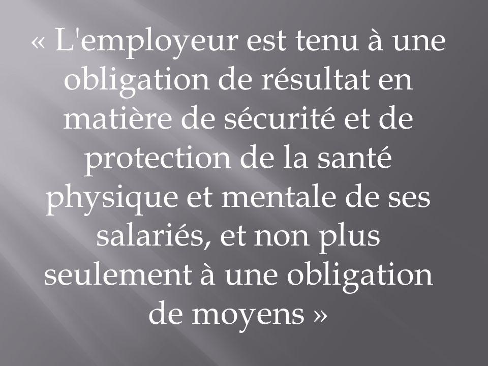 « L employeur est tenu à une obligation de résultat en matière de sécurité et de protection de la santé physique et mentale de ses salariés, et non plus seulement à une obligation de moyens »