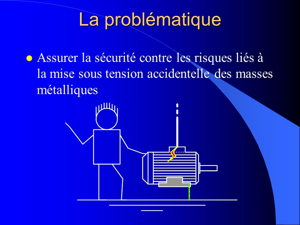 La problématique Assurer la sécurité contre les risques liés à la mise sous tension accidentelle des masses métalliques.