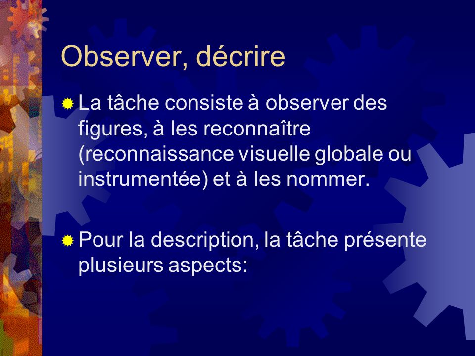 Observer, décrire La tâche consiste à observer des figures, à les reconnaître (reconnaissance visuelle globale ou instrumentée) et à les nommer.