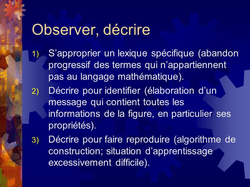 Observer, décrire S'approprier un lexique spécifique (abandon progressif des termes qui n'appartiennent pas au langage mathématique).