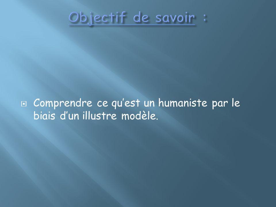 Objectif de savoir : Comprendre ce qu'est un humaniste par le biais d'un illustre modèle.