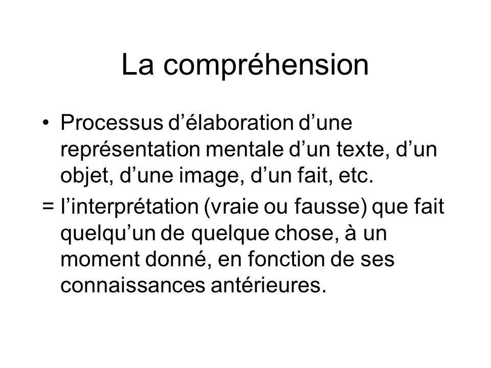La compréhensionProcessus d'élaboration d'une représentation mentale d'un texte, d'un objet, d'une image, d'un fait, etc.