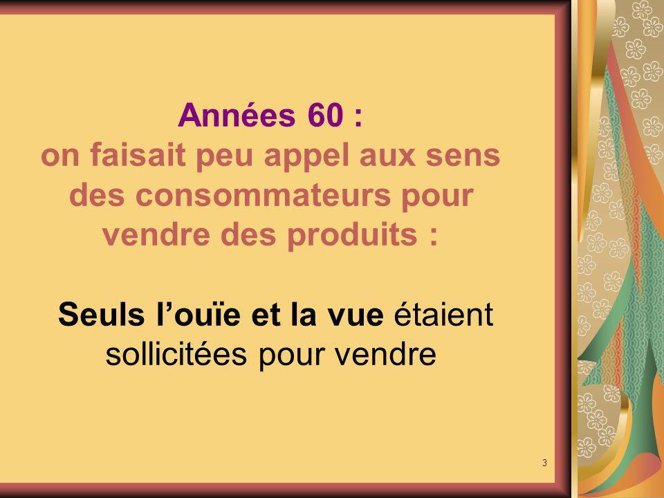 Années 60 : on faisait peu appel aux sens des consommateurs pour vendre des produits : Seuls l'ouïe et la vue étaient sollicitées pour vendre