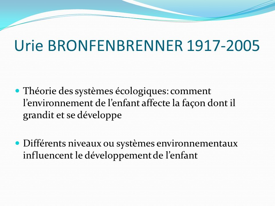 Urie BRONFENBRENNER 1917-2005Théorie des systèmes écologiques: comment l'environnement de l'enfant affecte la façon dont il grandit et se développe.