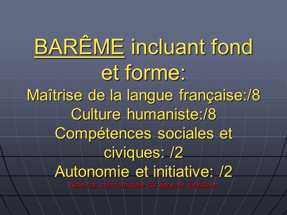 BARÊME incluant fond et forme: Maîtrise de la langue française:/8 Culture humaniste:/8 Compétences sociales et civiques: /2 Autonomie et initiative: /2 Note non communiquée car épreuve d'examen
