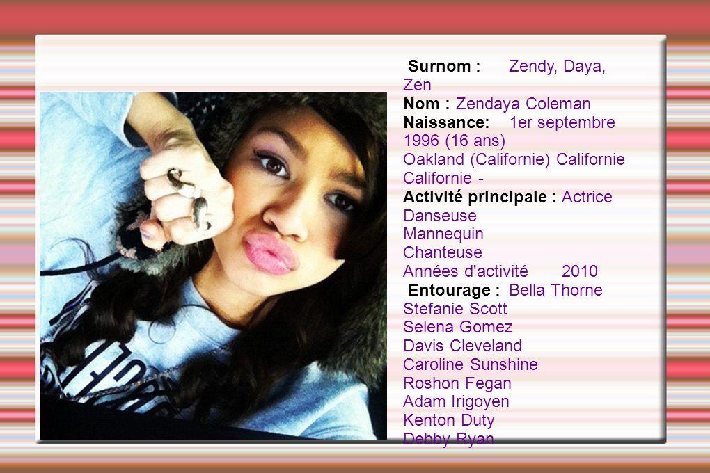 Surnom : Zendy, Daya, Zen Nom : Zendaya Coleman. Naissance: 1er septembre 1996 (16 ans) Oakland (Californie) Californie Californie -