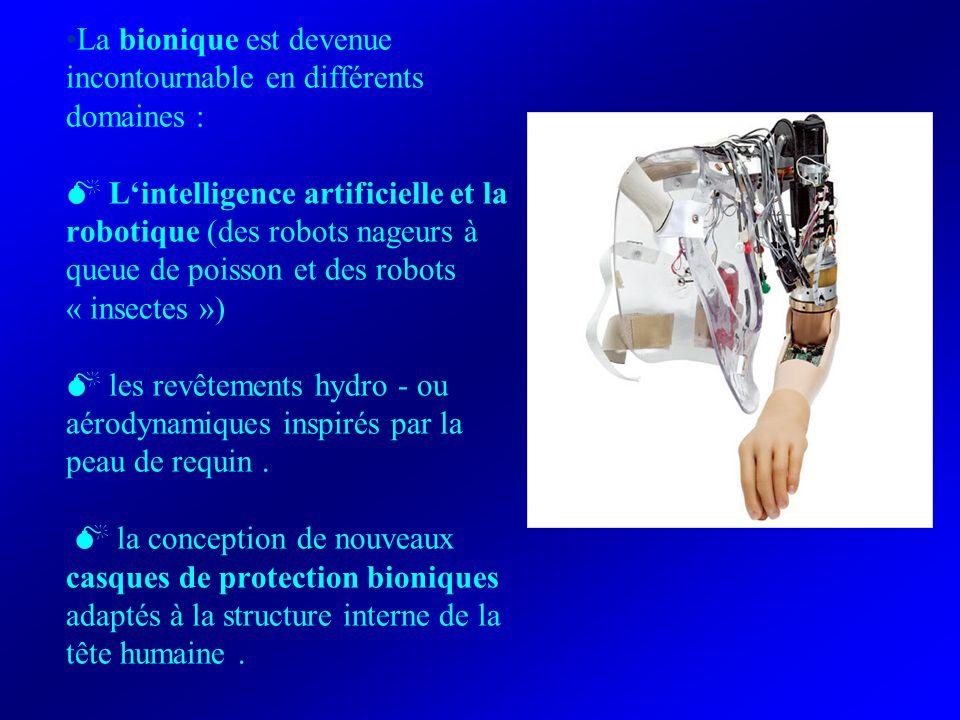 La bionique est devenue incontournable en différents domaines :  L'intelligence artificielle et la robotique (des robots nageurs à queue de poisson et des robots « insectes »)  les revêtements hydro - ou aérodynamiques inspirés par la peau de requin .