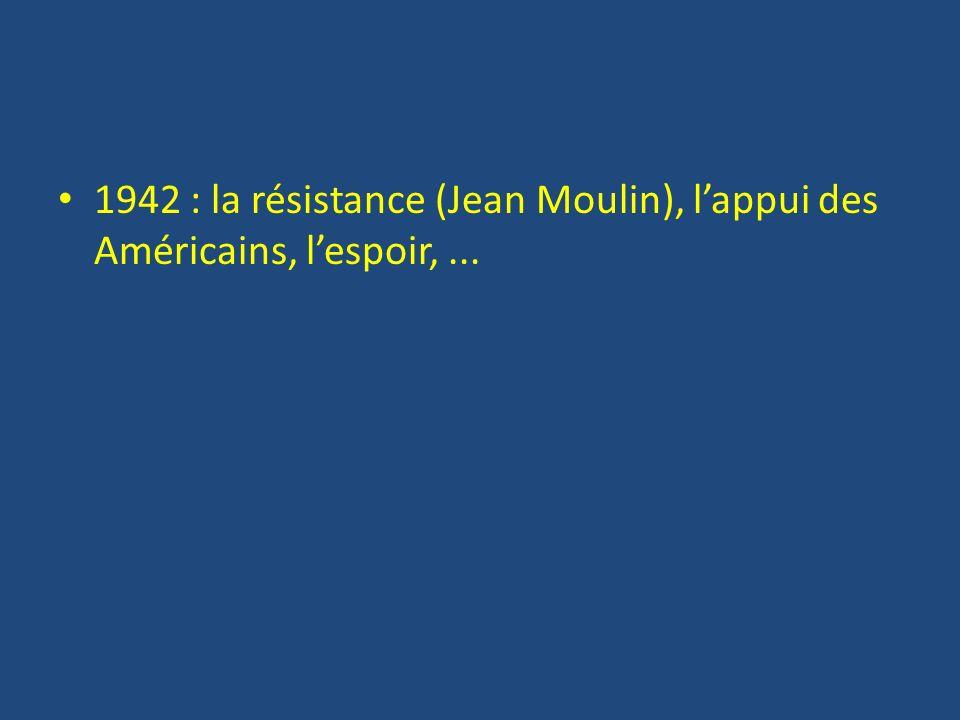 1942 : la résistance (Jean Moulin), l'appui des Américains, l'espoir, ...