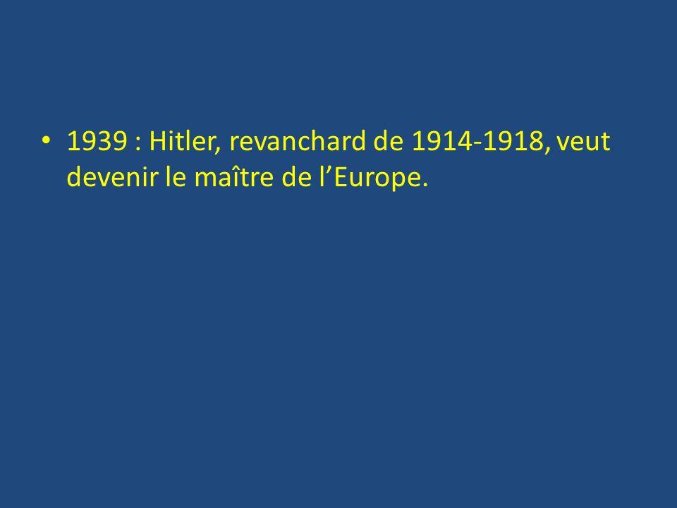 1939 : Hitler, revanchard de 1914-1918, veut devenir le maître de l'Europe.
