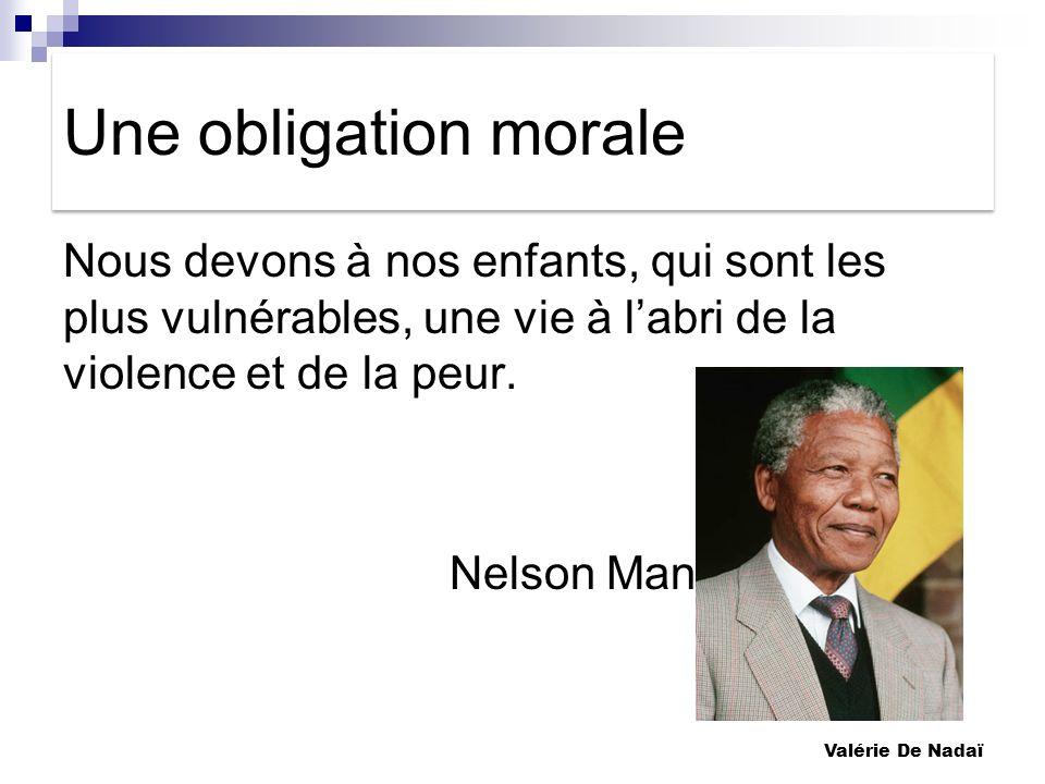 Une obligation moraleNous devons à nos enfants, qui sont les plus vulnérables, une vie à l'abri de la violence et de la peur. Nelson Mandela