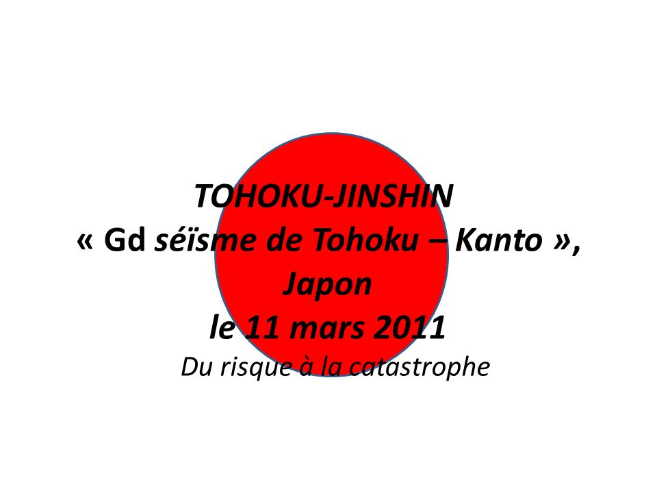 TOHOKU-JINSHIN « Gd séïsme de Tohoku – Kanto », Japon le 11 mars 2011
