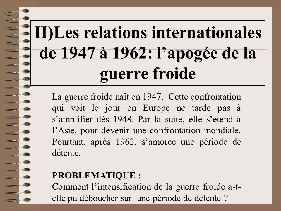 II)Les relations internationales de 1947 à 1962: l'apogée de la guerre froide