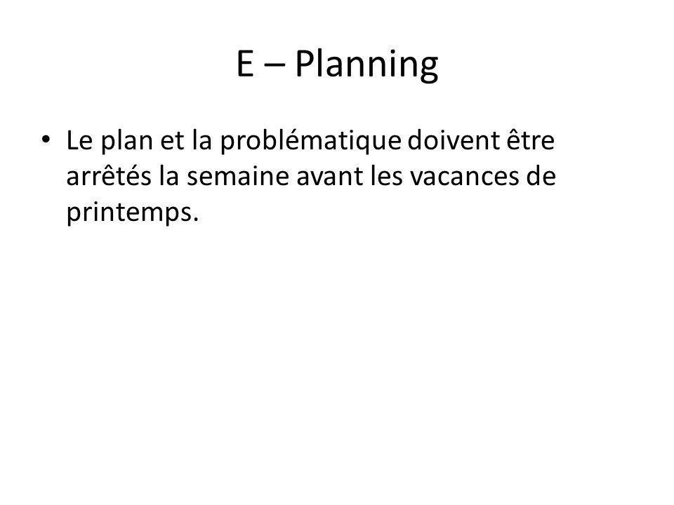E – Planning Le plan et la problématique doivent être arrêtés la semaine avant les vacances de printemps.