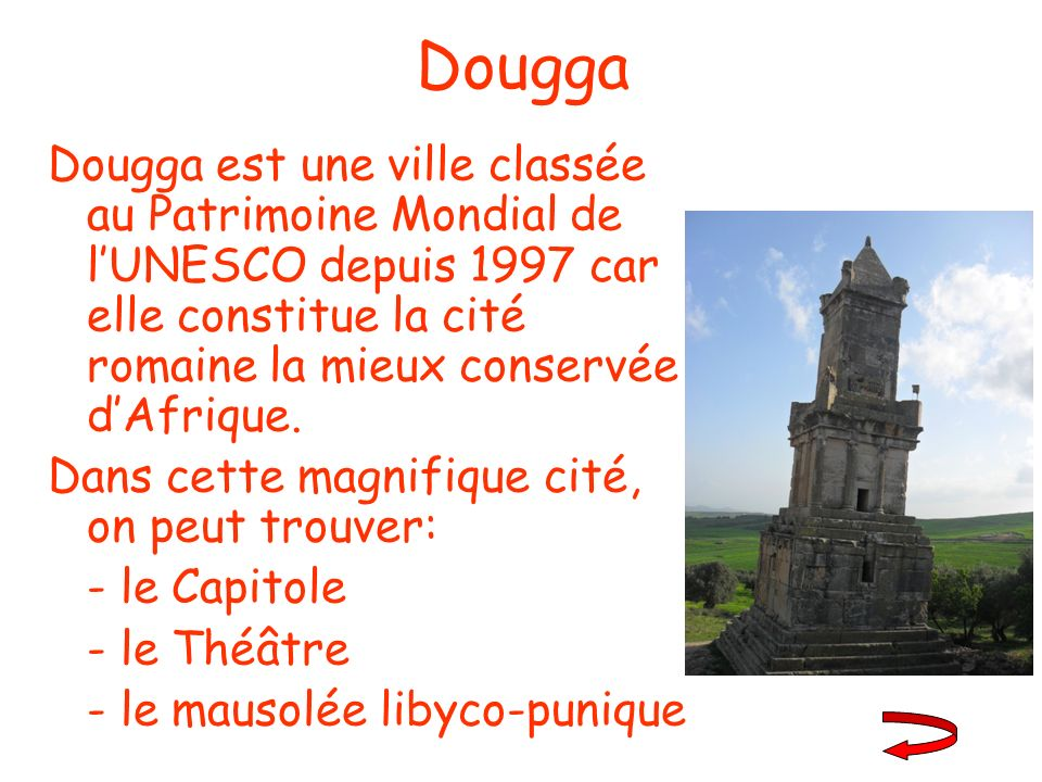 Dougga Dougga est une ville classée au Patrimoine Mondial de l'UNESCO depuis 1997 car elle constitue la cité romaine la mieux conservée d'Afrique.