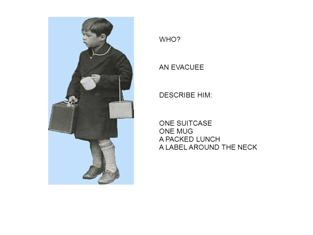 WHO AN EVACUEE DESCRIBE HIM: ONE SUITCASE ONE MUG A PACKED LUNCH A LABEL AROUND THE NECK